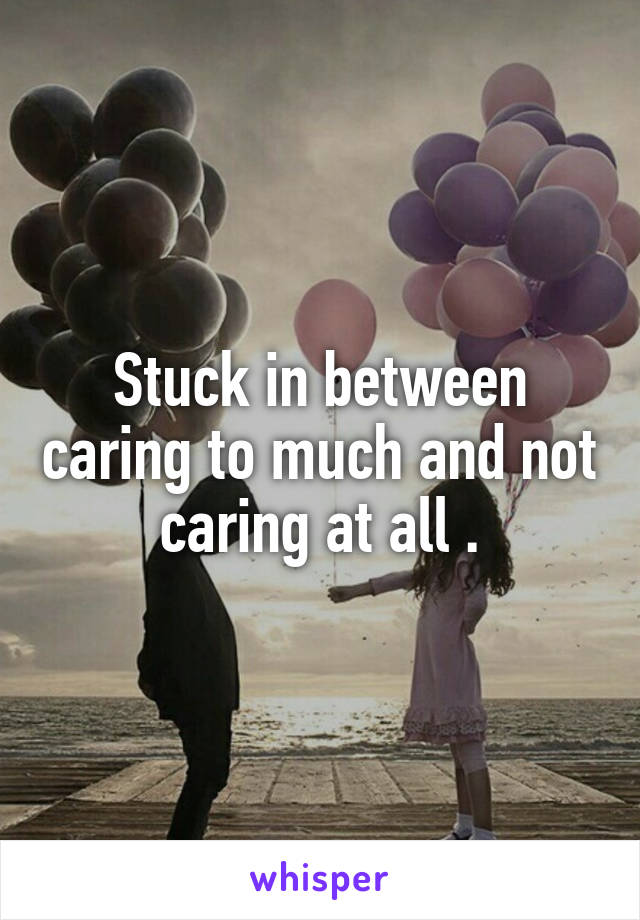 Stuck in between caring to much and not caring at all .