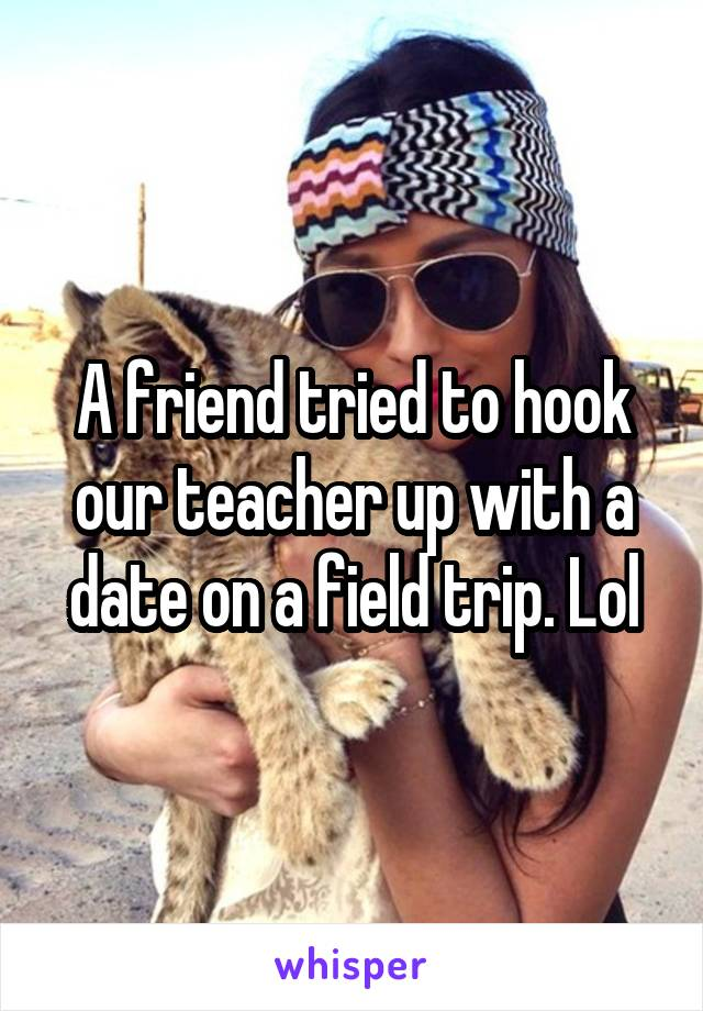 A friend tried to hook our teacher up with a date on a field trip. Lol