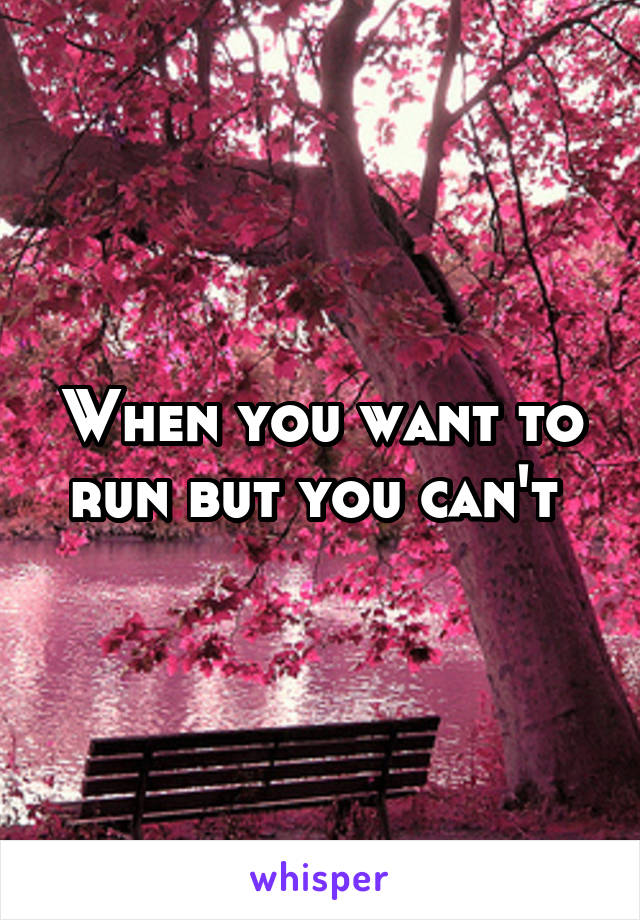 When you want to run but you can't