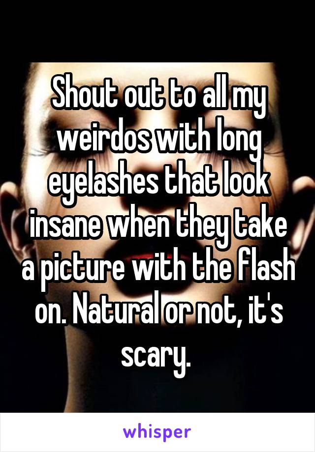 Shout out to all my weirdos with long eyelashes that look insane when they take a picture with the flash on. Natural or not, it's scary.