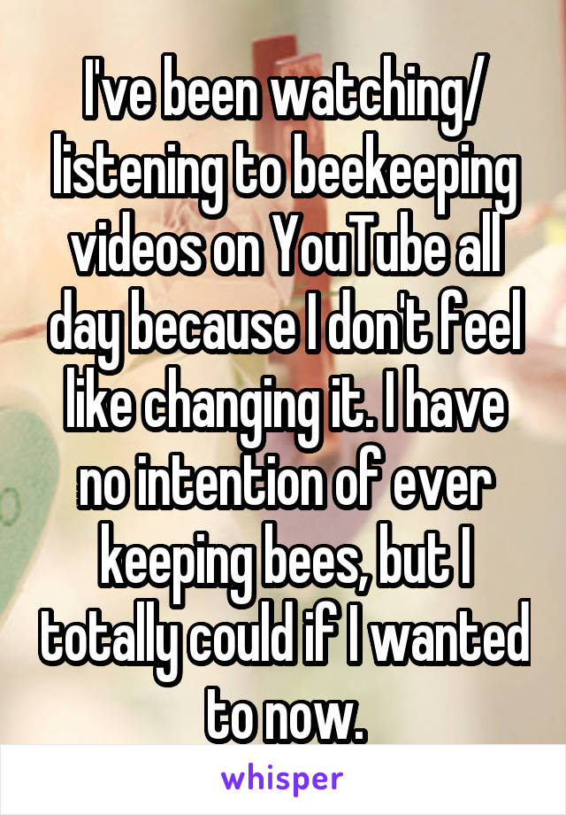 I've been watching/ listening to beekeeping videos on YouTube all day because I don't feel like changing it. I have no intention of ever keeping bees, but I totally could if I wanted to now.