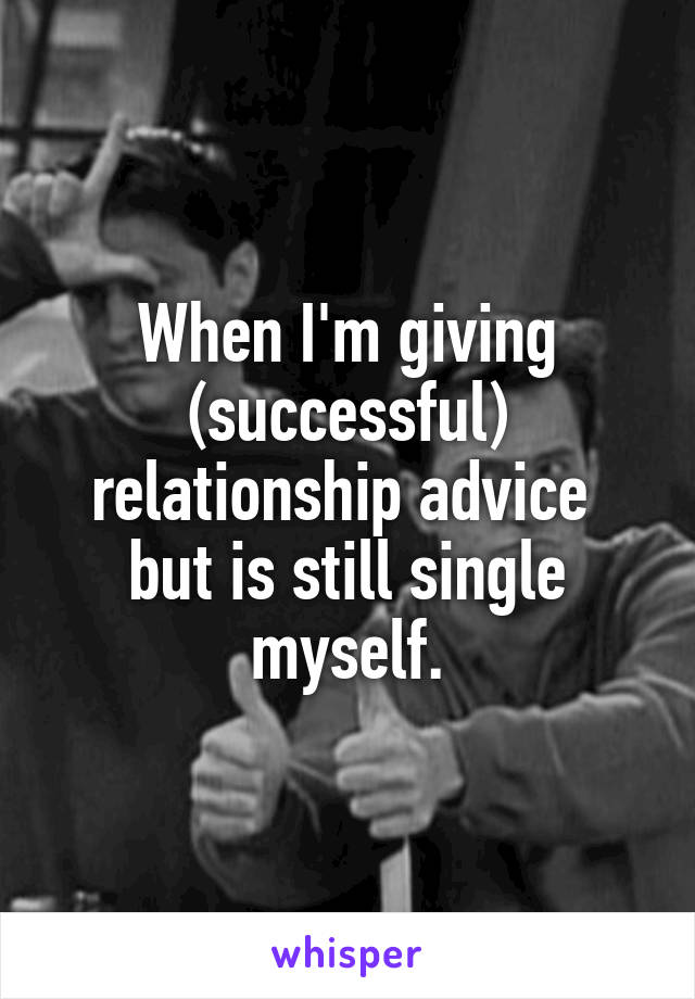 When I'm giving (successful) relationship advice  but is still single myself.