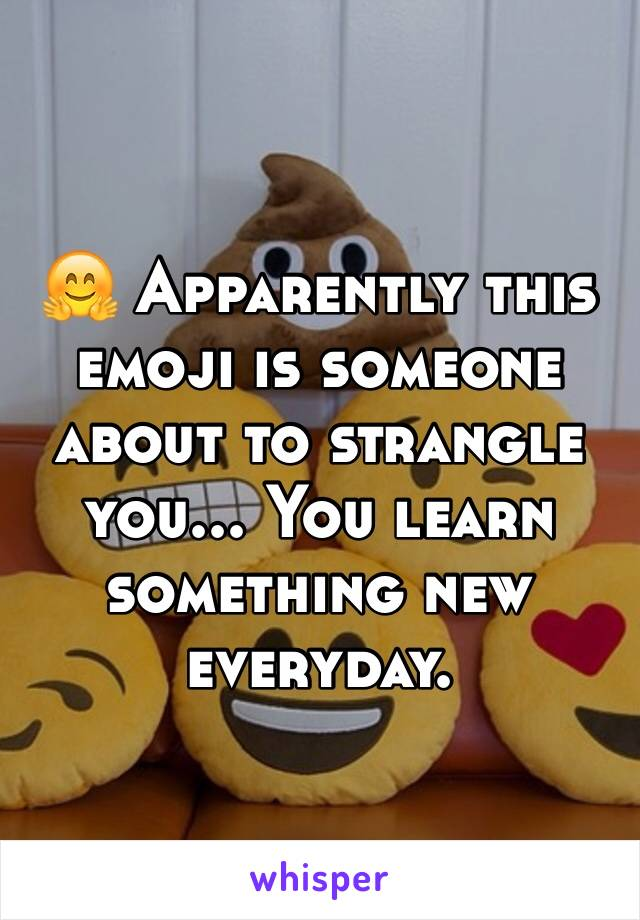 🤗 Apparently this emoji is someone about to strangle you... You learn something new everyday.