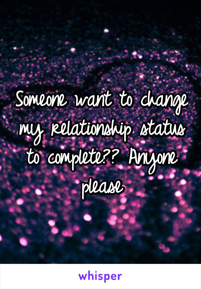 Someone want to change my relationship status to complete?? Anyone please