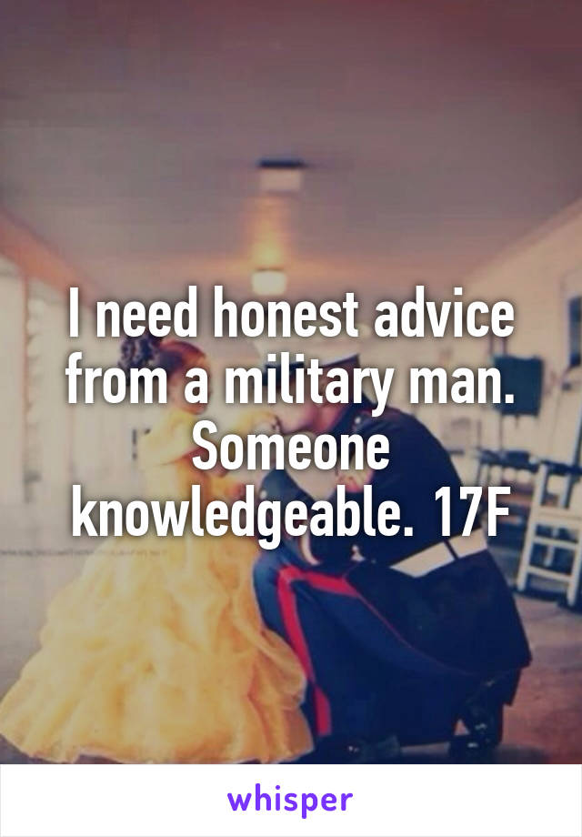 I need honest advice from a military man. Someone knowledgeable. 17F