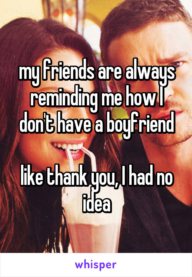my friends are always reminding me how I don't have a boyfriend  like thank you, I had no idea