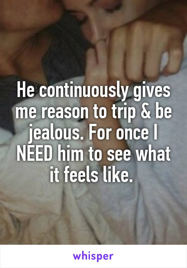 He continuously gives me reason to trip & be jealous. For once I NEED him to see what it feels like.