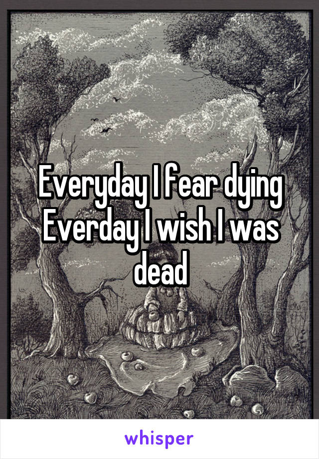 Everyday I fear dying Everday I wish I was dead