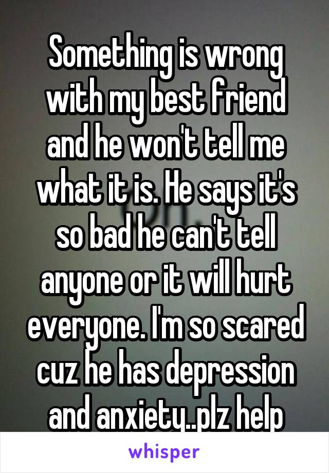 Something is wrong with my best friend and he won't tell me what it is. He says it's so bad he can't tell anyone or it will hurt everyone. I'm so scared cuz he has depression and anxiety..plz help