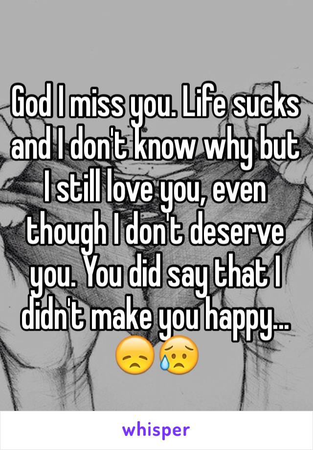 God I miss you. Life sucks and I don't know why but I still love you, even though I don't deserve you. You did say that I didn't make you happy... 😞😥