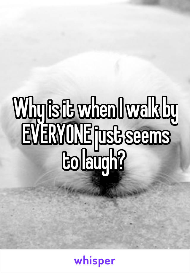 Why is it when I walk by EVERYONE just seems to laugh?