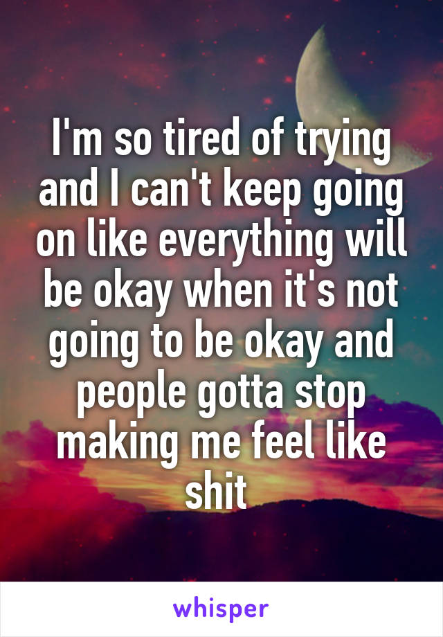 I'm so tired of trying and I can't keep going on like everything will be okay when it's not going to be okay and people gotta stop making me feel like shit