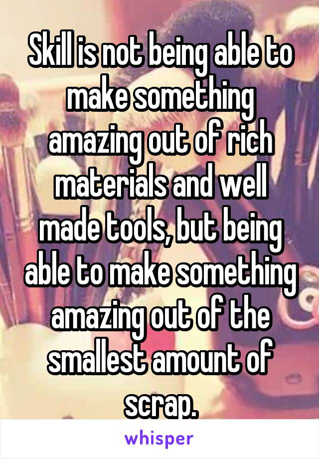 Skill is not being able to make something amazing out of rich materials and well made tools, but being able to make something amazing out of the smallest amount of scrap.