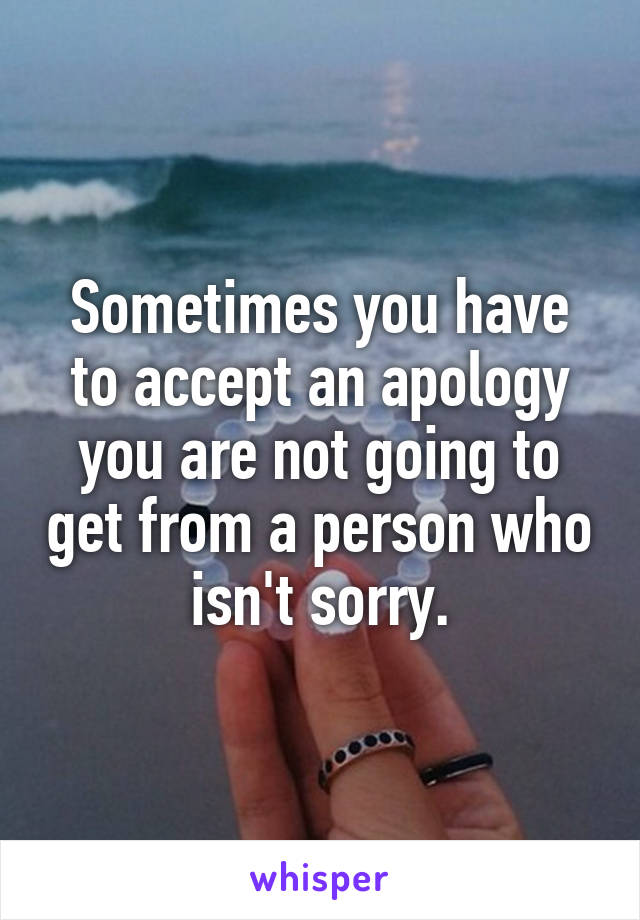 Sometimes you have to accept an apology you are not going to get from a person who isn't sorry.