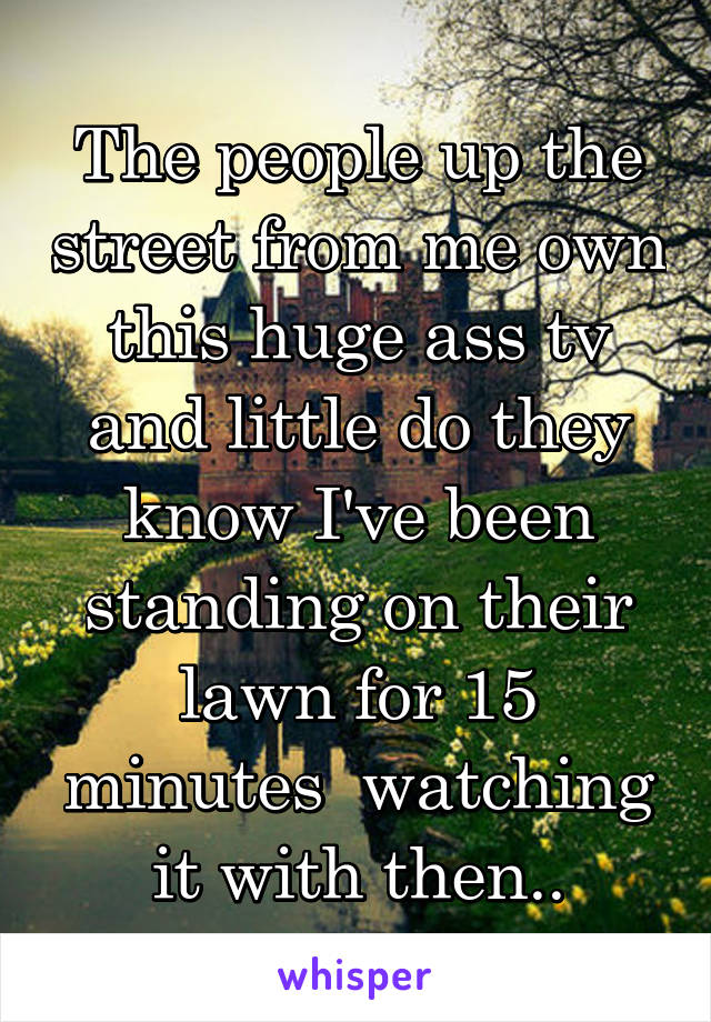 The people up the street from me own this huge ass tv and little do they know I've been standing on their lawn for 15 minutes  watching it with then..