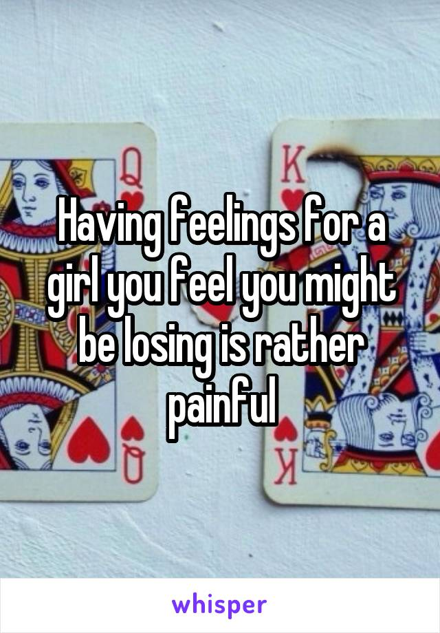 Having feelings for a girl you feel you might be losing is rather painful