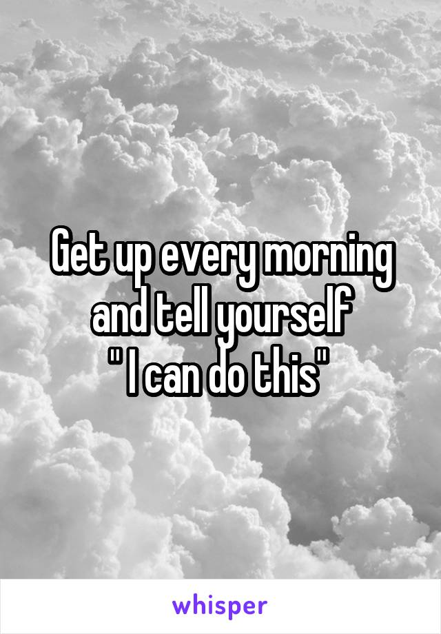 """Get up every morning and tell yourself """" I can do this"""""""