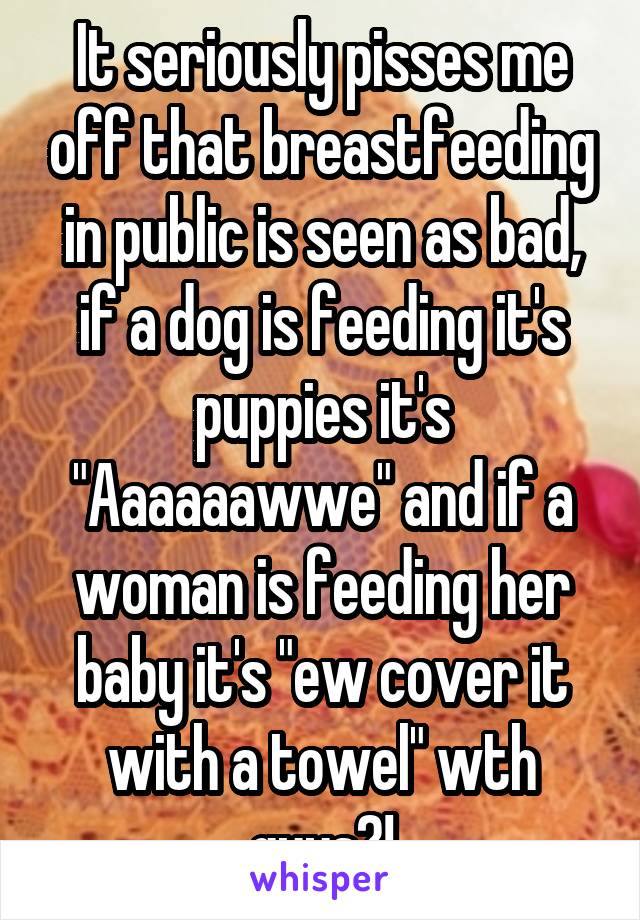 """It seriously pisses me off that breastfeeding in public is seen as bad, if a dog is feeding it's puppies it's """"Aaaaaawwe"""" and if a woman is feeding her baby it's """"ew cover it with a towel"""" wth guys?!"""