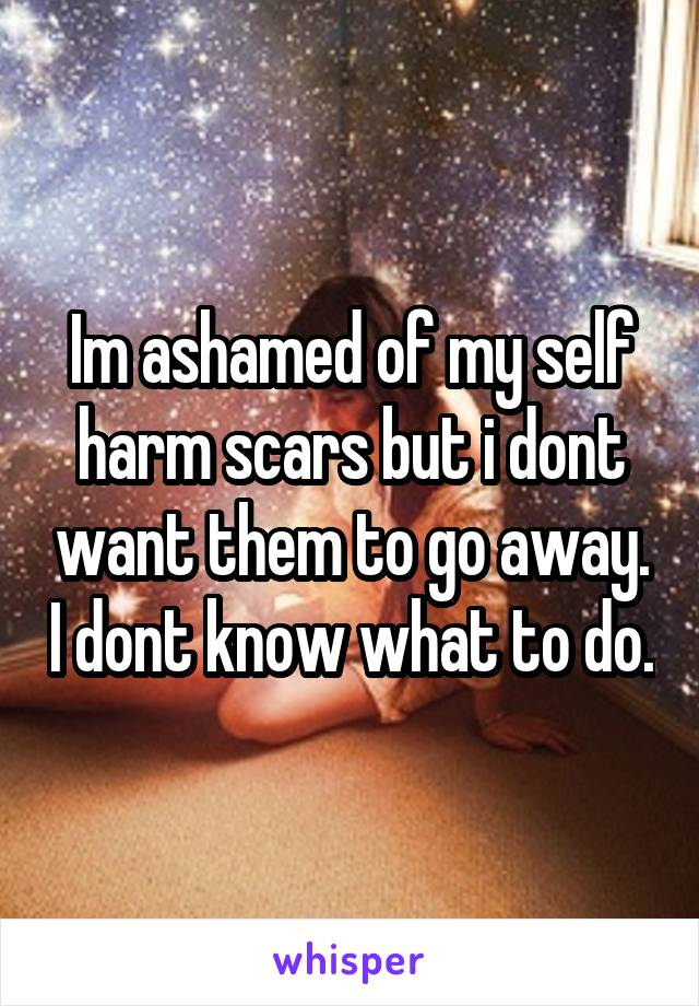 Im ashamed of my self harm scars but i dont want them to go away. I dont know what to do.