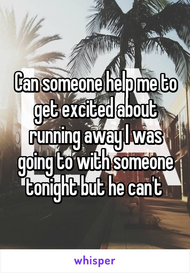 Can someone help me to get excited about running away I was going to with someone tonight but he can't