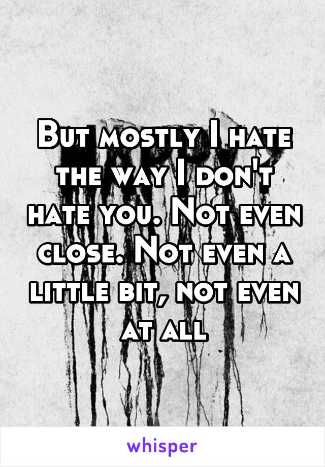 But mostly I hate the way I don't hate you. Not even close. Not even a little bit, not even at all