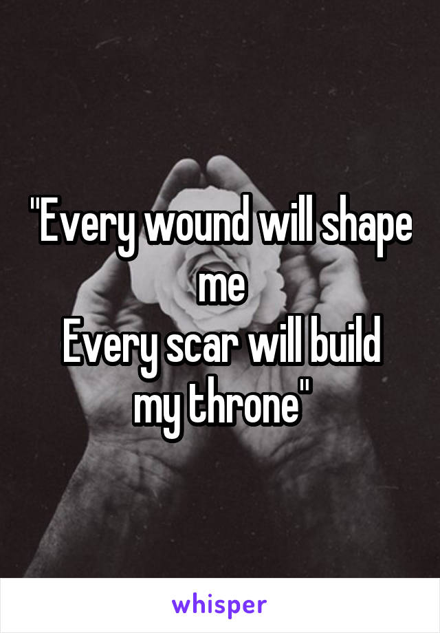 """""""Every wound will shape me Every scar will build my throne"""""""