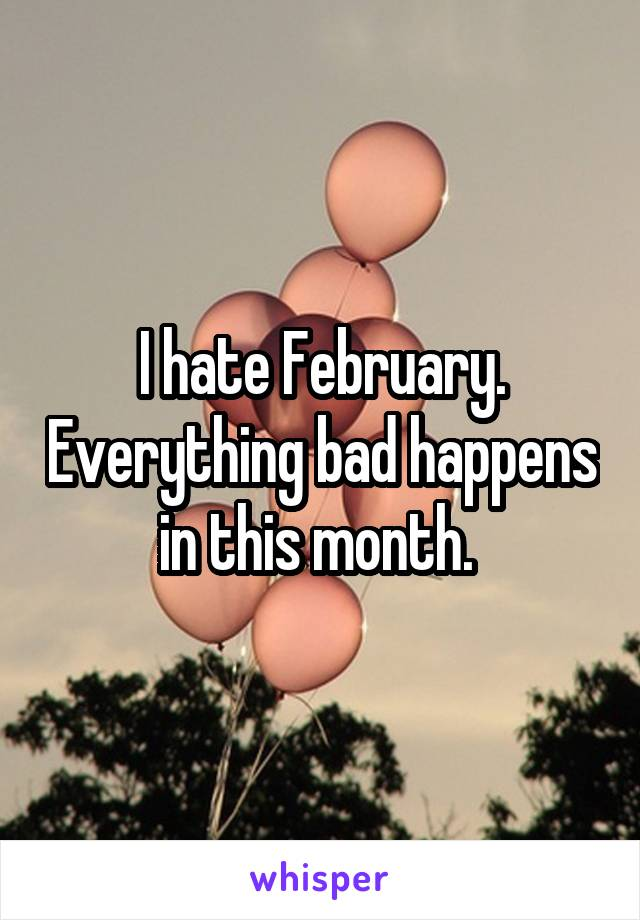 I hate February. Everything bad happens in this month.