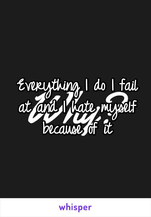 Everything I do I fail at and I hate myself because of it