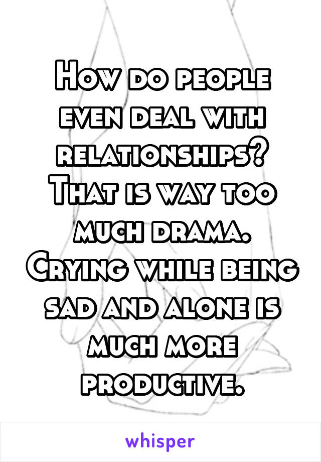 How do people even deal with relationships? That is way too much drama. Crying while being sad and alone is much more productive.