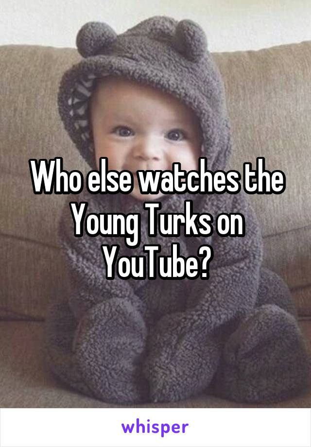 Who else watches the Young Turks on YouTube?