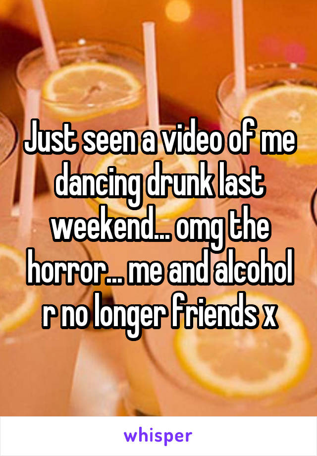 Just seen a video of me dancing drunk last weekend... omg the horror... me and alcohol r no longer friends x