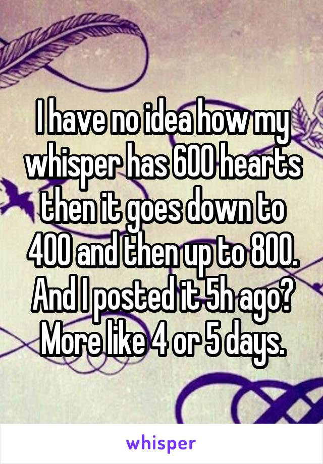 I have no idea how my whisper has 600 hearts then it goes down to 400 and then up to 800. And I posted it 5h ago? More like 4 or 5 days.