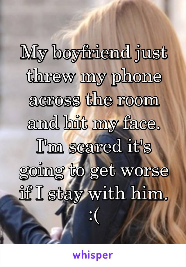 My boyfriend just threw my phone across the room and hit my face. I'm scared it's going to get worse if I stay with him. :(