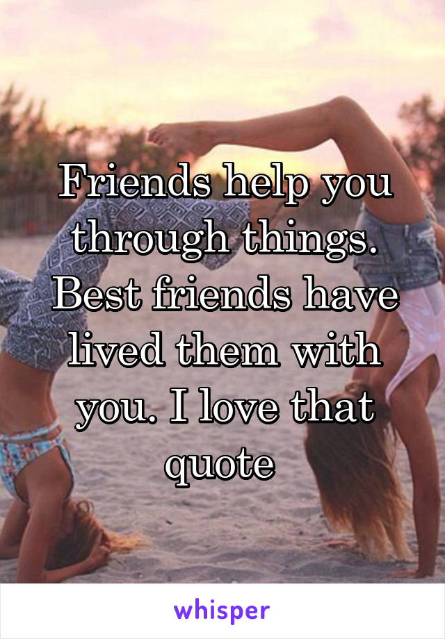 Friends help you through things. Best friends have lived them with you. I love that quote
