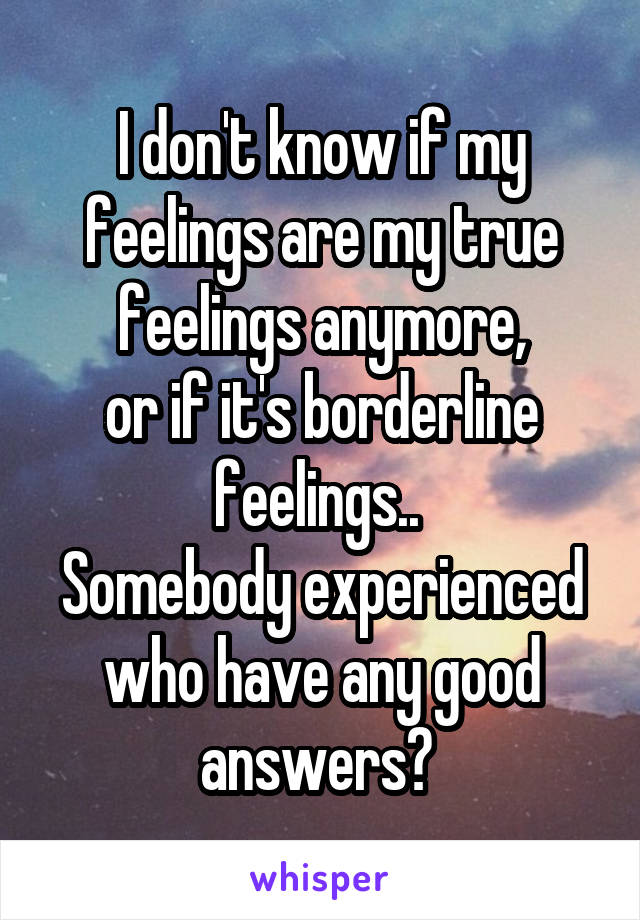 I don't know if my feelings are my true feelings anymore, or if it's borderline feelings..  Somebody experienced who have any good answers?