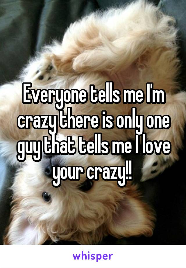 Everyone tells me I'm crazy there is only one guy that tells me I love your crazy!!
