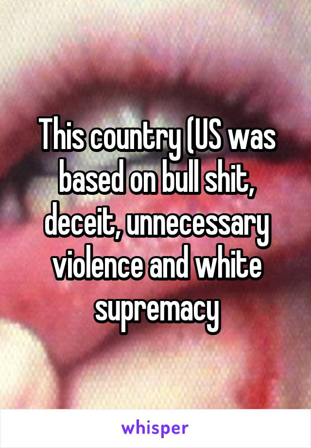 This country (US was based on bull shit, deceit, unnecessary violence and white supremacy