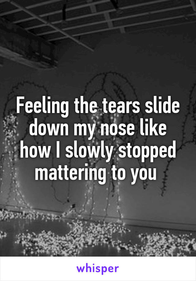 Feeling the tears slide down my nose like how I slowly stopped mattering to you