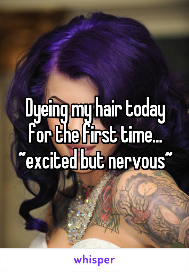 Dyeing my hair today for the first time... ~excited but nervous~
