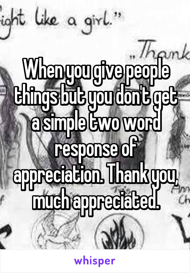 When you give people things but you don't get a simple two word response of appreciation. Thank you, much appreciated.
