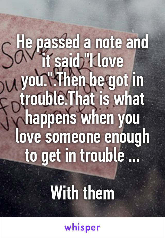"He passed a note and it said ""I love you."".Then be got in trouble.That is what happens when you love someone enough to get in trouble ...  With them"