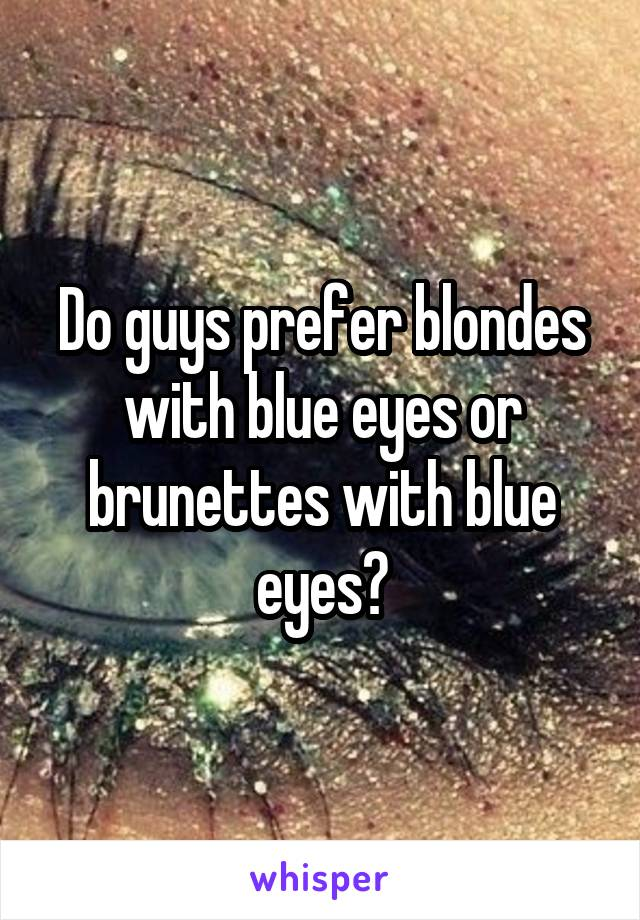Do guys prefer blondes with blue eyes or brunettes with blue eyes?