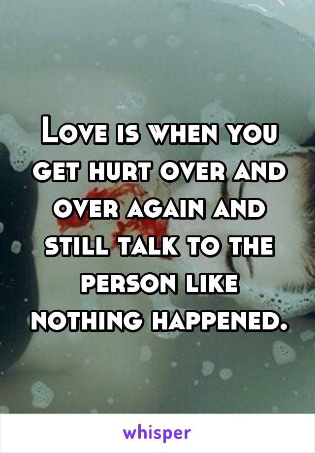 Love is when you get hurt over and over again and still talk to the person like nothing happened.