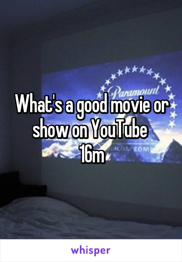 What's a good movie or show on YouTube  16m