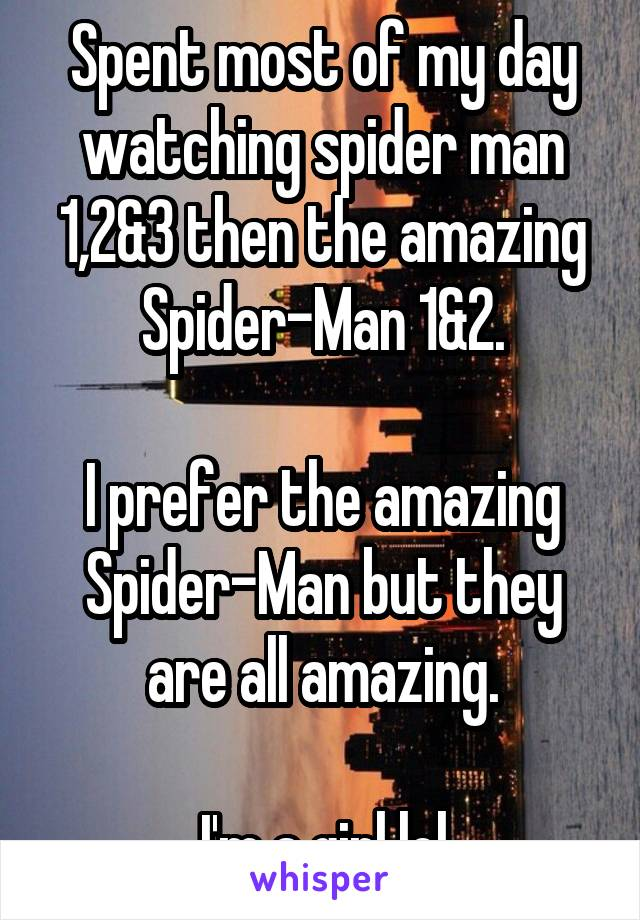 Spent most of my day watching spider man 1,2&3 then the amazing Spider-Man 1&2.  I prefer the amazing Spider-Man but they are all amazing.  I'm a girl lol