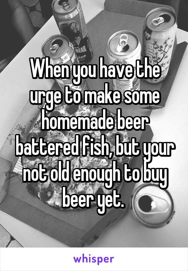 When you have the urge to make some homemade beer battered fish, but your not old enough to buy beer yet.