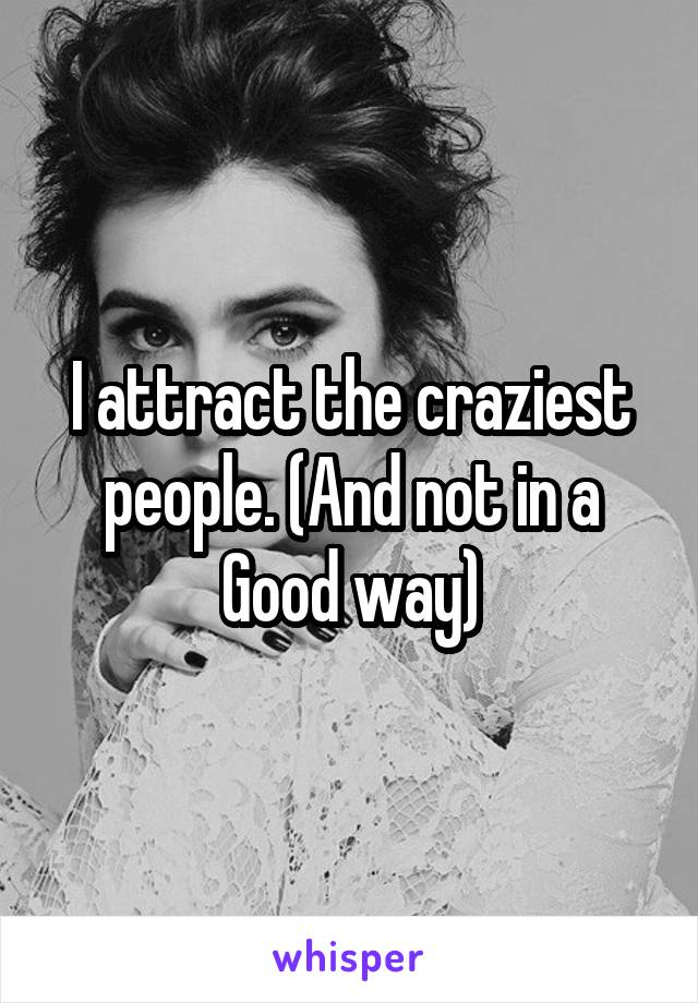 I attract the craziest people. (And not in a Good way)