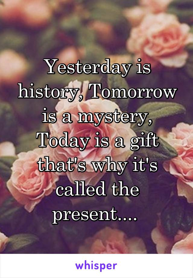 Yesterday is history, Tomorrow is a mystery, Today is a gift that's why it's called the present....