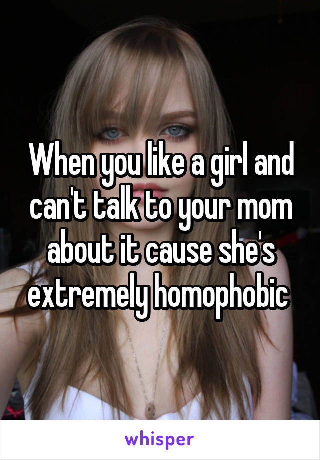When you like a girl and can't talk to your mom about it cause she's extremely homophobic