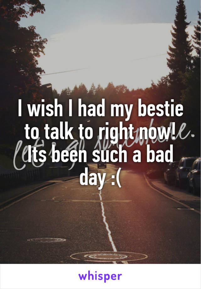 I wish I had my bestie to talk to right now! Its been such a bad day :(